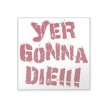 Yer Gonna Die!!! Square Sticker 3