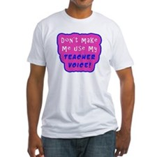 Dont Make Me Use My TEACHER VOICE! Shirt