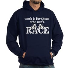 Work Is For Those Who Can't Race Hoodie