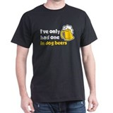 Ive Only Had One In Dog Beers T-Shirt