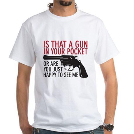 gun in your pocket White T-Shirt