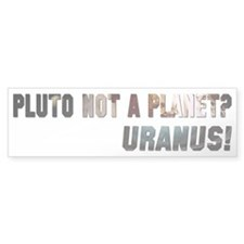 Pluto Not a Planet? Uranus! Bumper Bumper Sticker