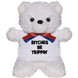 Bitches Be Trippin Teddy Bear