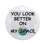 YOU LOOK BETTER ON MY SPACE Ornament (Round)