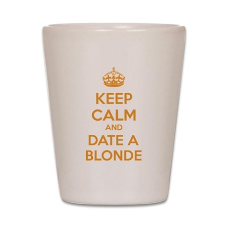 Keep calm and date a blonde Shot Glass