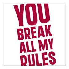 "you-break-all-my-rules.png Square Car Magnet 3"" x"