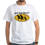 Got Borders? Anti Illegals White T-Shirt