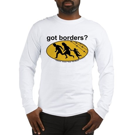 Got Borders? Anti Illegals Long Sleeve T-Shirt