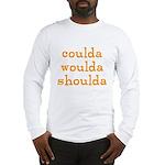 coulda woulda shoulda Long Sleeve T-Shirt