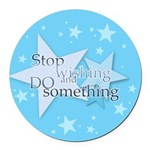 Stop Wishing and Do Something Round Car Magnet