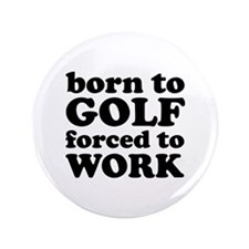 "Born To Golf Forced To Work 3.5"" Button"