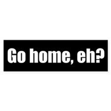 Go home, eh? (Bumper Sticker)