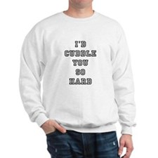 I'd cuddle you so hard Sweatshirt