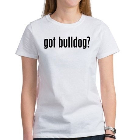 Got Bulldog? Women's T-Shirt
