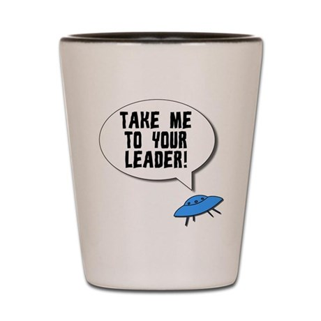Take Me To Your Leader Shot Glass