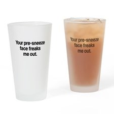 Your pre-sneeze face freaks me out Drinking Glass