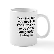 Ever feel like you are one dumb ass away Mug
