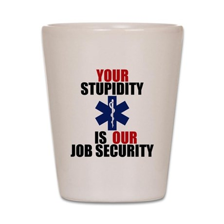 Your Stupidity is my Job Security Shot Glass