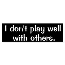 I don't play well with others Bumper Bumper Sticker