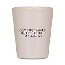 Trust those who like big butts Shot Glass