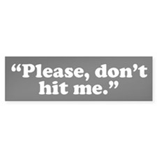 Please, don't hit me. Bumper Bumper Sticker