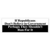 If Republicans Dont Believe in Government Bumper Sticker