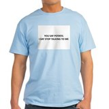 YOU SAY POTATO. I SAY STOP TALKING TO ME. T-Shirt