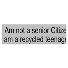 senior citizen a recycled teeenag Bumper Sticker