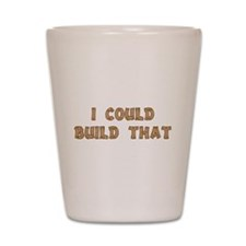 I Could Build That Shot Glass