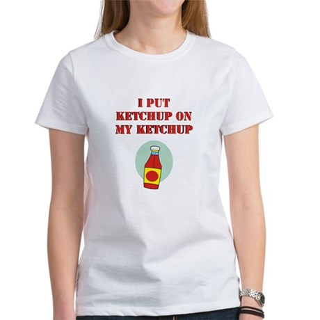 I put ketchup on my ketchup Women's T-Shirt