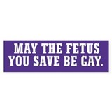 May The Fetus You Save Be Gay Bumper Sticker
