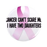 "Cancer Cant Scare Me. I Have Two Daughters. 3.5"" B"