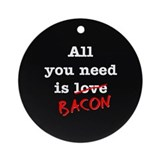 Bacon All You Need Is Ornament (Round)