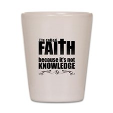 Faith Is Not Knowledge Shot Glass