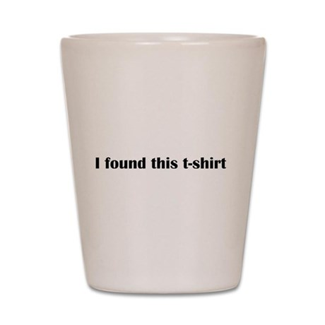 I found this t-shirt Shot Glass