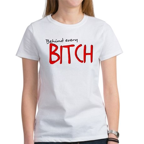 Behind Every Bitch... Women's T-Shirt