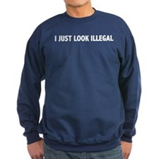 I JUST LOOK ILLEGAL Sweatshirt