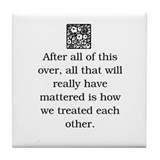 HOW WE TREAT EACH OTHER.. (Orig) Tile Coaster