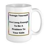 Avenge yourself. Live long enough to be a problem