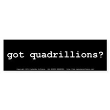 got quadrillions? Bumper Sticker