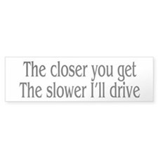 The closer you get, the slower I'll drive. Bumper Sticker