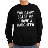You can't scare me. I have a daughter! Sweatshirt