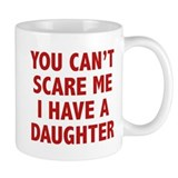 You can't scare me. I have a daughter! Mug