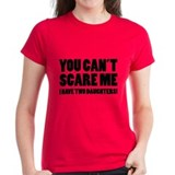 You can't scare me. I have two daughters! Tee