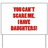 You can't scare me. I have daughters! Yard Sign