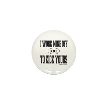I WORK MINE OFF TO KICK YOURS Mini Button