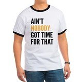 Aint Nobody Got Time For That T