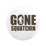 "Gone sqautchin Br 3.5"" Button"