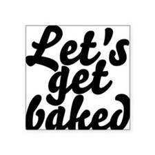 "Lets Get Baked Square Sticker 3"" x 3"""
