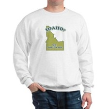 Idaho? No, YOU da ho Sweatshirt